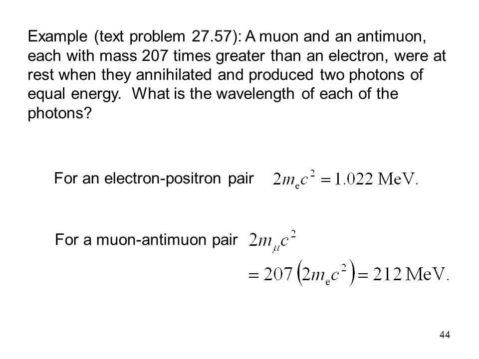 44 Example (text problem 27.57): A muon and an antimuon, each with mass 207 times greater than an electron, were at rest when they annihilated and produced two photons of equal energy.