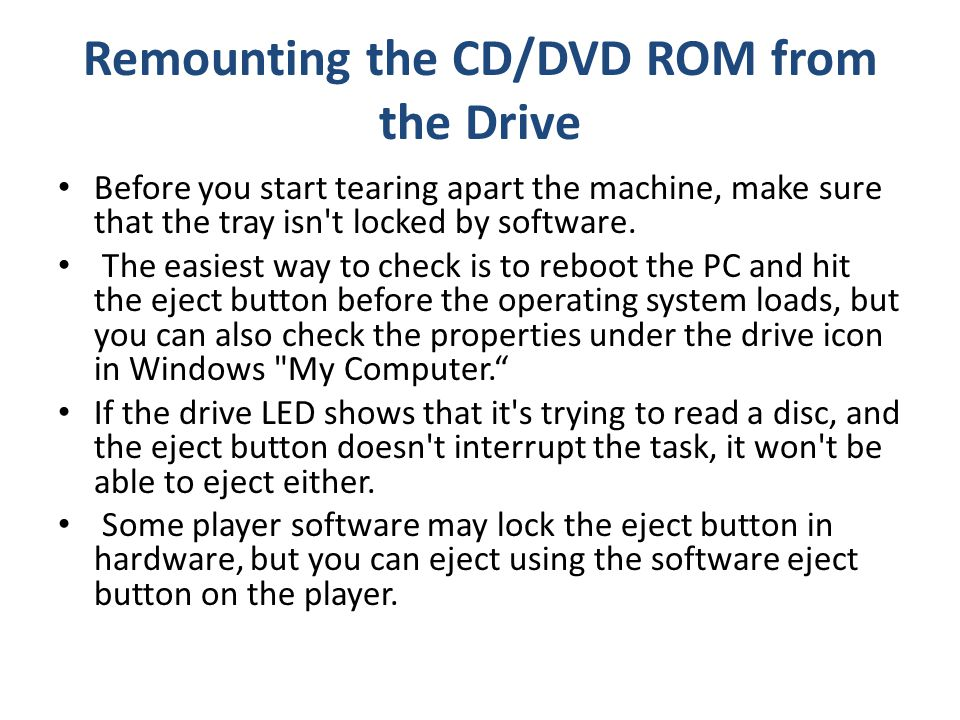 Remounting the CD/DVD ROM from the Drive Before you start tearing apart the machine, make sure that the tray isn t locked by software.