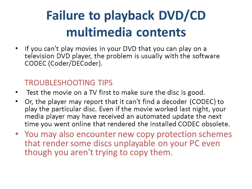 Failure to playback DVD/CD multimedia contents If you can t play movies in your DVD that you can play on a television DVD player, the problem is usually with the software CODEC (Coder/DECoder).