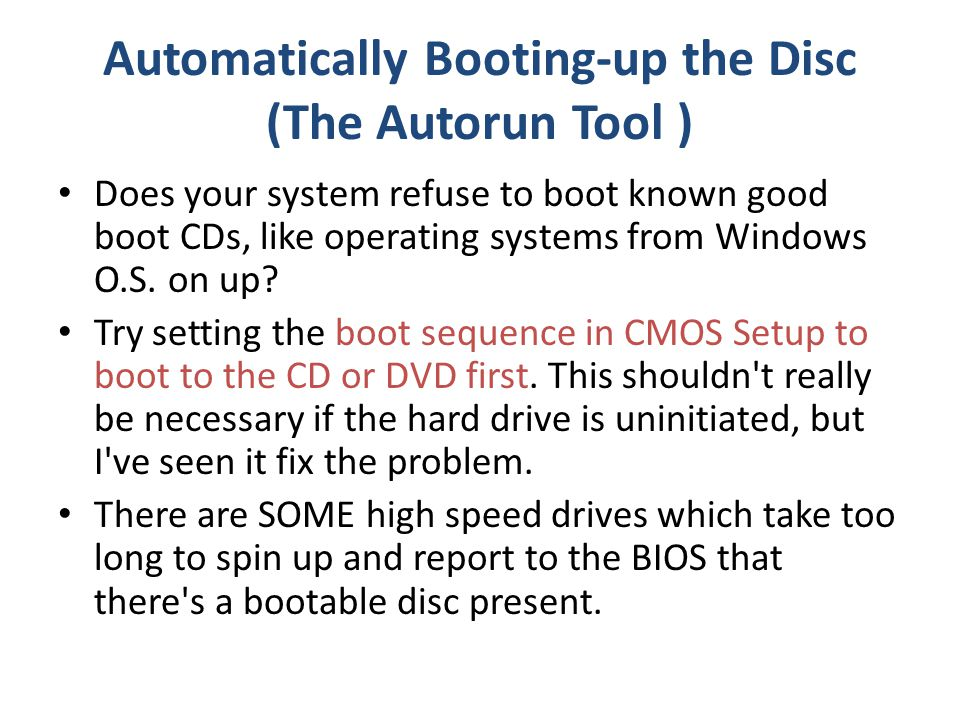 Automatically Booting-up the Disc (The Autorun Tool ) Does your system refuse to boot known good boot CDs, like operating systems from Windows O.S.