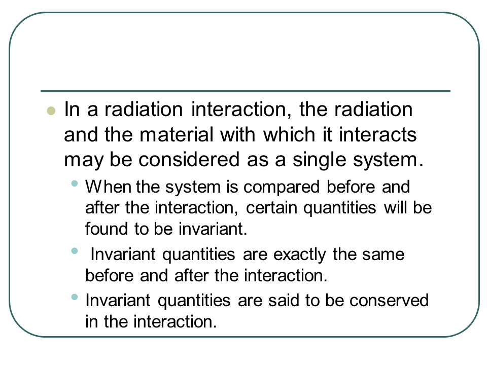 One quantity that is always conserved in an interaction is the total energy of the system, with the understanding that mass is a form of energy.