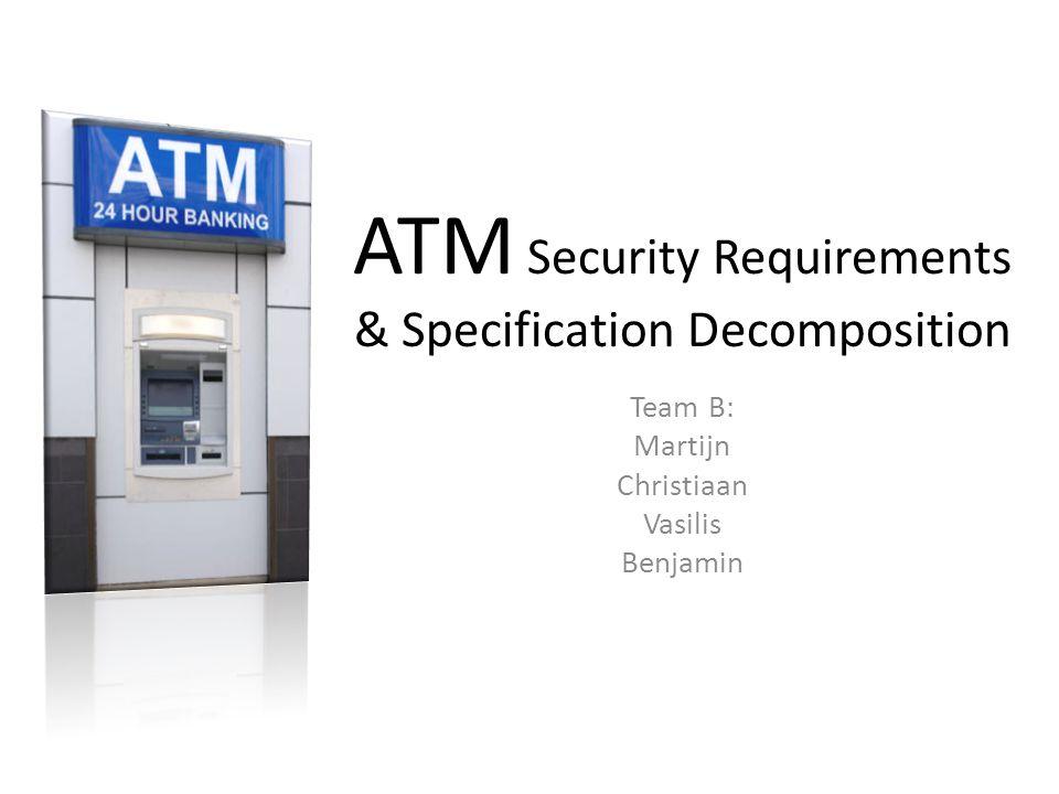 ATM Security Requirements & Specification Decomposition Team B: Martijn Christiaan Vasilis Benjamin