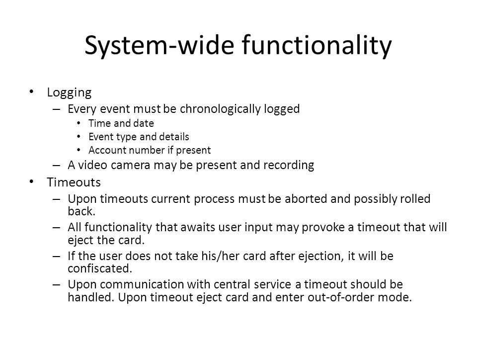 System-wide functionality Logging – Every event must be chronologically logged Time and date Event type and details Account number if present – A video camera may be present and recording Timeouts – Upon timeouts current process must be aborted and possibly rolled back.