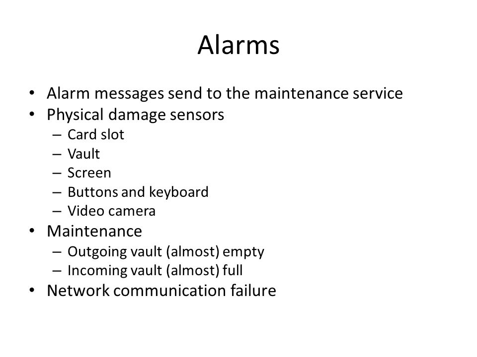 Alarms Alarm messages send to the maintenance service Physical damage sensors – Card slot – Vault – Screen – Buttons and keyboard – Video camera Maintenance – Outgoing vault (almost) empty – Incoming vault (almost) full Network communication failure