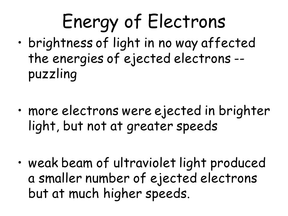 Energy of Electrons brightness of light in no way affected the energies of ejected electrons -- puzzling more electrons were ejected in brighter light, but not at greater speeds weak beam of ultraviolet light produced a smaller number of ejected electrons but at much higher speeds.