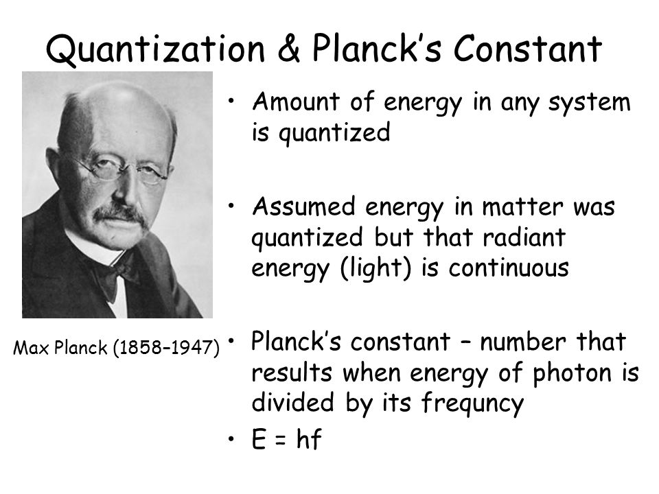 Quantization & Planck's Constant Amount of energy in any system is quantized Assumed energy in matter was quantized but that radiant energy (light) is continuous Planck's constant – number that results when energy of photon is divided by its frequncy E = hf Max Planck (1858–1947)