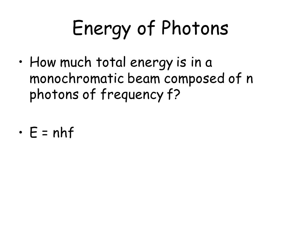Energy of Photons How much total energy is in a monochromatic beam composed of n photons of frequency f.