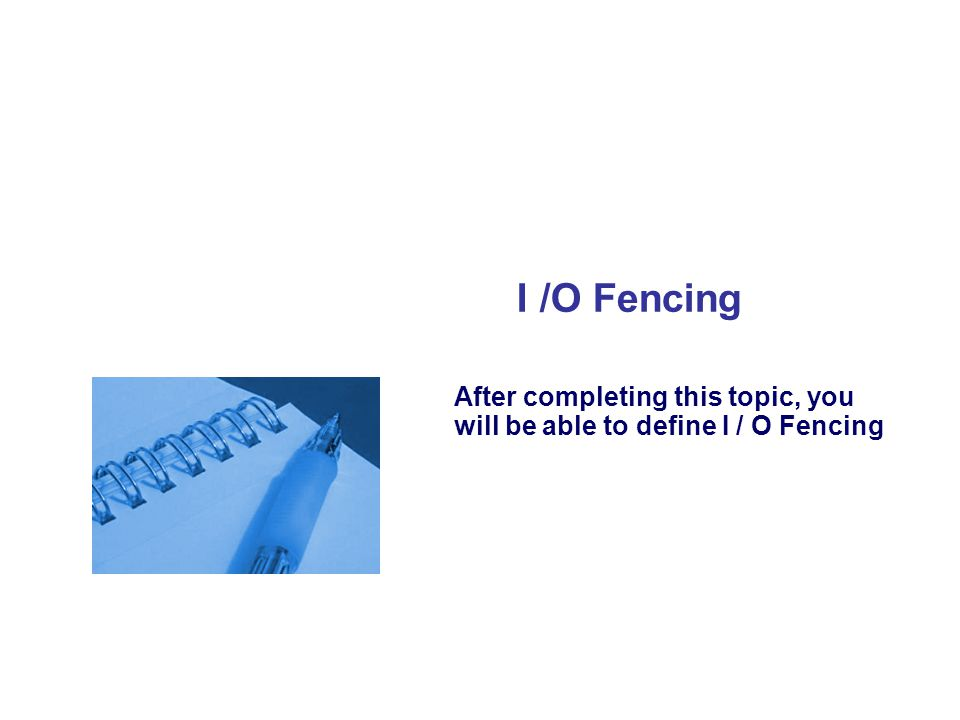 I /O Fencing After completing this topic, you will be able to define I / O Fencing