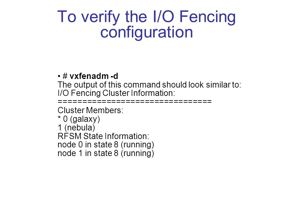 To verify the I/O Fencing configuration # vxfenadm -d The output of this command should look similar to: I/O Fencing Cluster Information: ================================ Cluster Members: * 0 (galaxy) 1 (nebula) RFSM State Information: node 0 in state 8 (running) node 1 in state 8 (running)