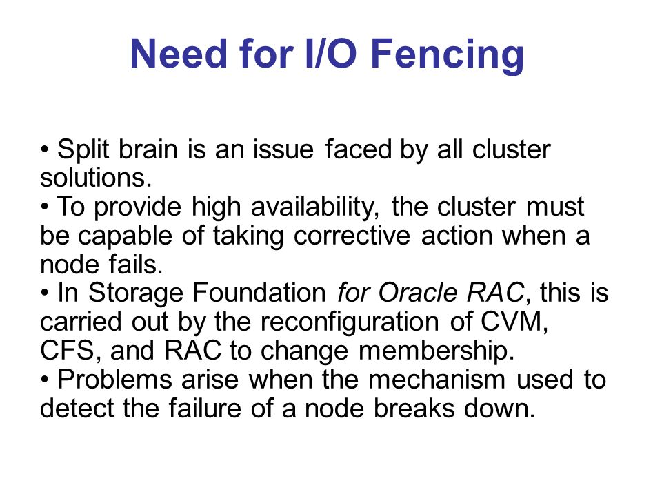 Need for I/O Fencing Split brain is an issue faced by all cluster solutions.