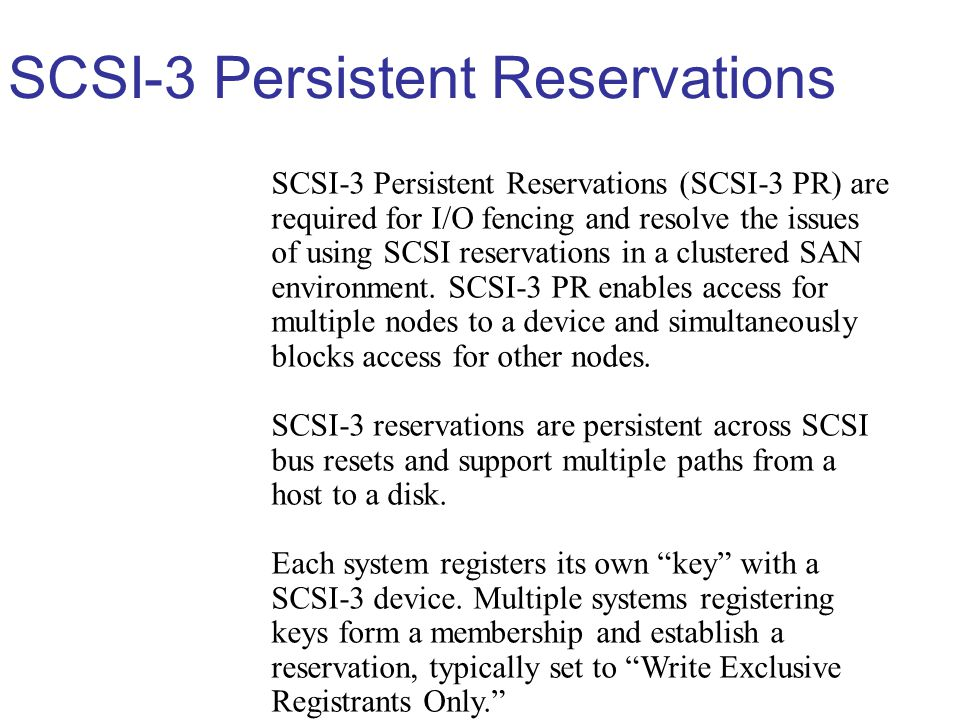 SCSI-3 Persistent Reservations SCSI-3 Persistent Reservations (SCSI-3 PR) are required for I/O fencing and resolve the issues of using SCSI reservations in a clustered SAN environment.