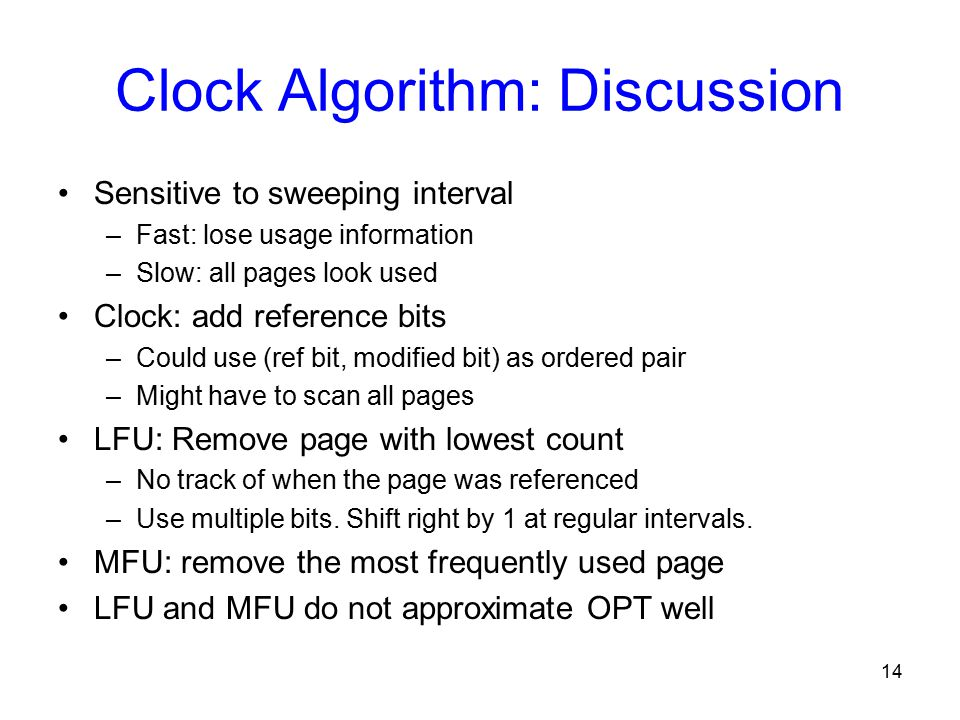 14 Clock Algorithm: Discussion Sensitive to sweeping interval –Fast: lose usage information –Slow: all pages look used Clock: add reference bits –Could use (ref bit, modified bit) as ordered pair –Might have to scan all pages LFU: Remove page with lowest count –No track of when the page was referenced –Use multiple bits.