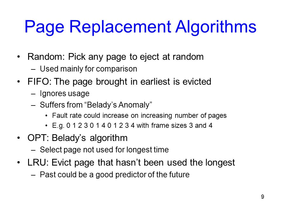9 Page Replacement Algorithms Random: Pick any page to eject at random –Used mainly for comparison FIFO: The page brought in earliest is evicted –Ignores usage –Suffers from Belady's Anomaly Fault rate could increase on increasing number of pages E.g.