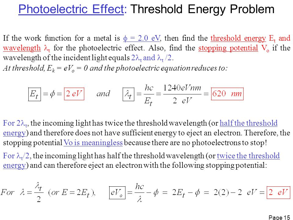 Page 15 Photoelectric Effect: Threshold Energy Problem If the work function for a metal is  = 2.0 eV, then find the threshold energy E t and wavelength t for the photoelectric effect.