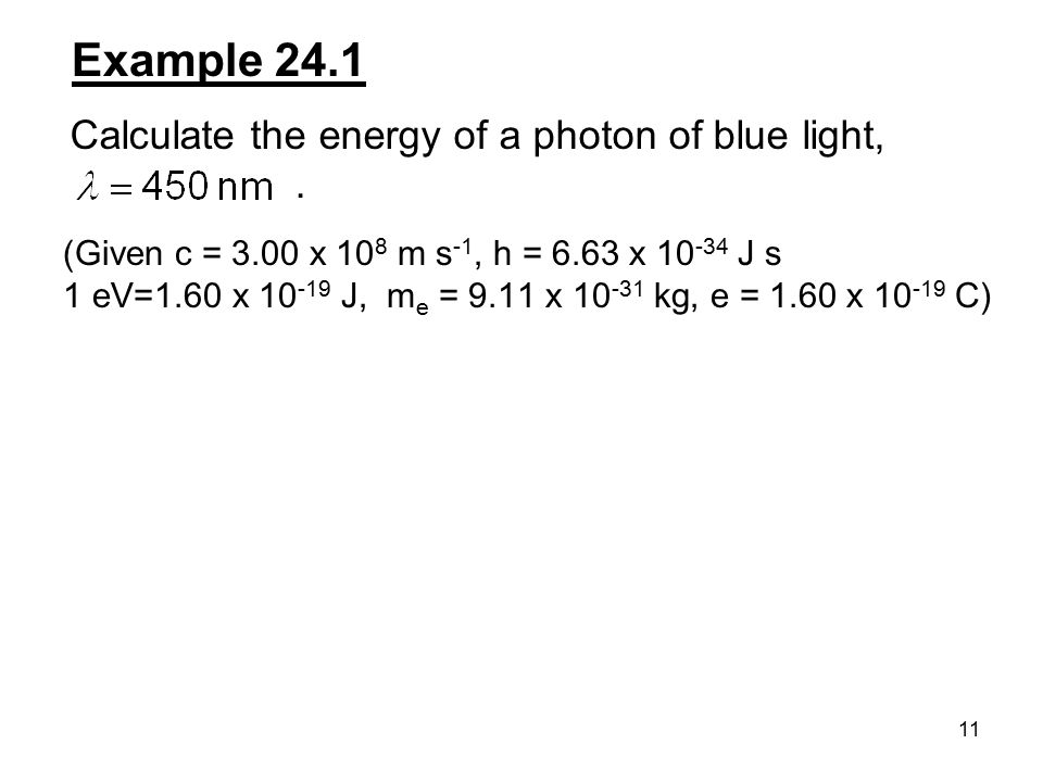 11 Example 24.1 Calculate the energy of a photon of blue light,. (Given c = 3.00 x 10 8 m s -1, h = 6.63 x 10 -34 J s 1 eV=1.60 x 10 -19 J, m e = 9.11