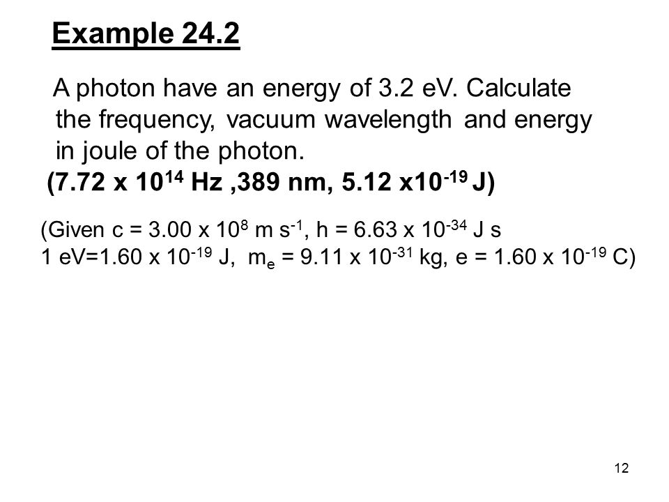 12 Example 24.2 A photon have an energy of 3.2 eV. Calculate the frequency, vacuum wavelength and energy in joule of the photon. (7.72 x 10 14 Hz,389