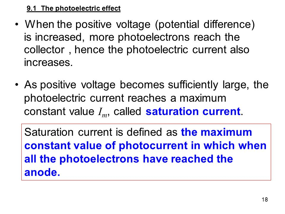 18 When the positive voltage (potential difference) is increased, more photoelectrons reach the collector, hence the photoelectric current also increa