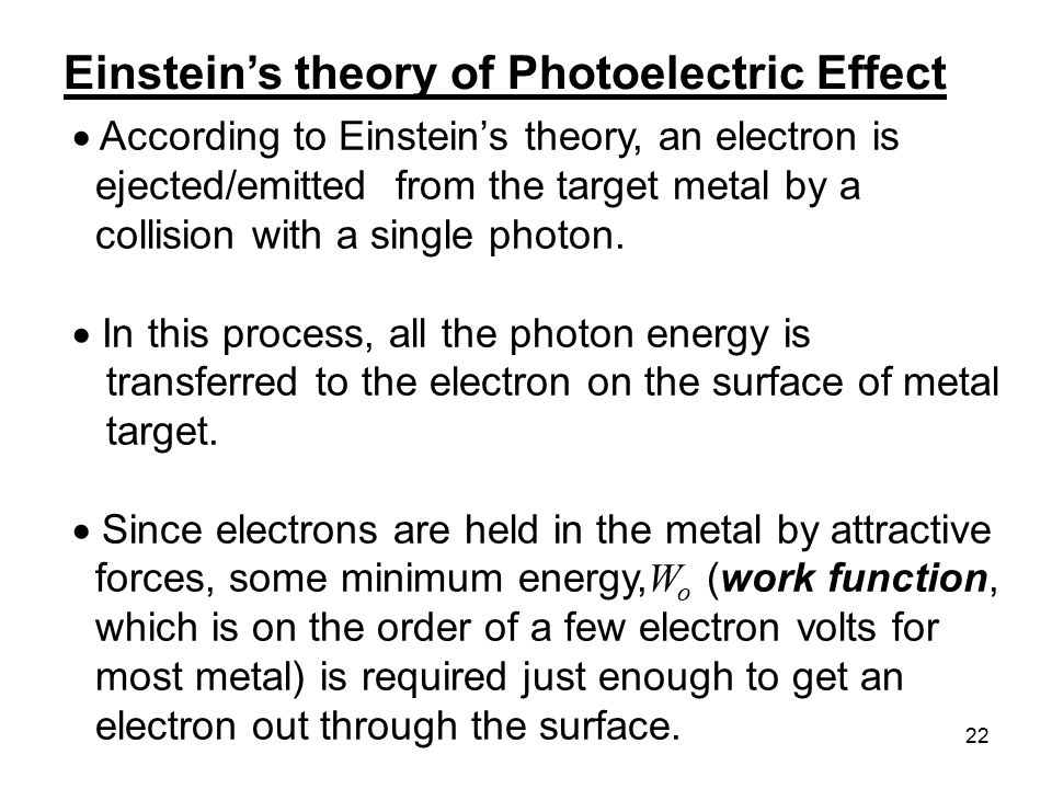 22  According to Einstein's theory, an electron is ejected/emitted from the target metal by a collision with a single photon.  In this process, all