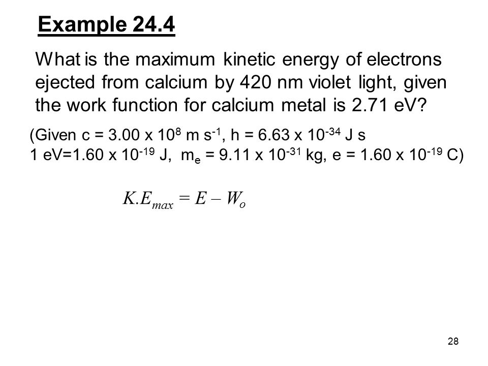 28 Example 24.4 What is the maximum kinetic energy of electrons ejected from calcium by 420 nm violet light, given the work function for calcium metal