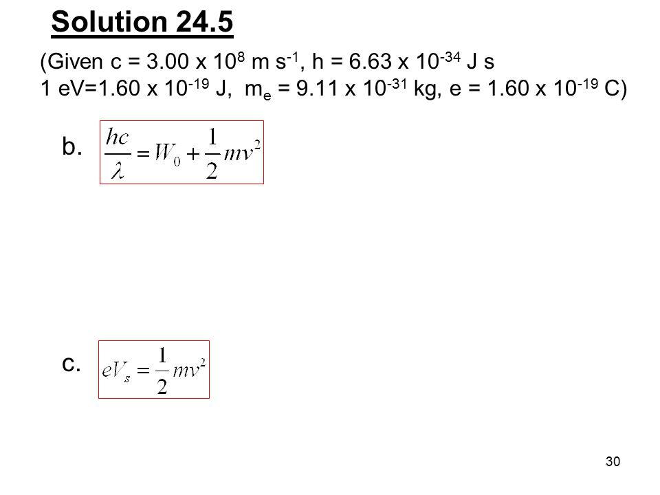 30 Solution 24.5 b. c. (Given c = 3.00 x 10 8 m s -1, h = 6.63 x 10 -34 J s 1 eV=1.60 x 10 -19 J, m e = 9.11 x 10 -31 kg, e = 1.60 x 10 -19 C)