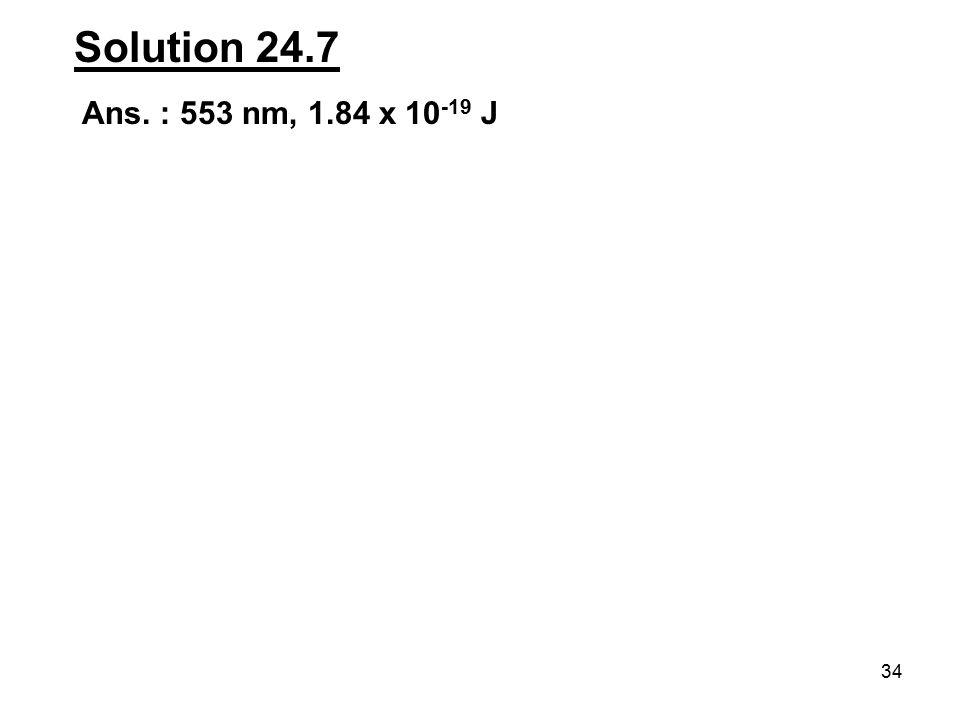 34 Solution 24.7 Ans. : 553 nm, 1.84 x 10 -19 J