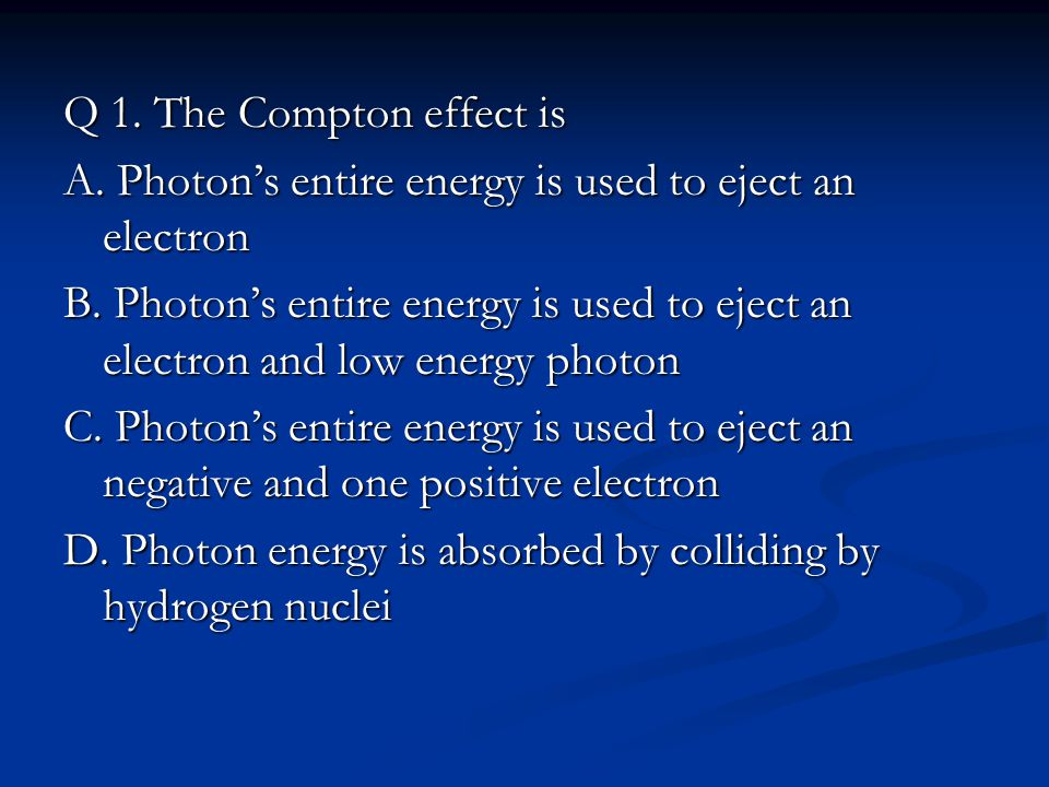 Q 1. The Compton effect is A. Photon's entire energy is used to eject an electron B.