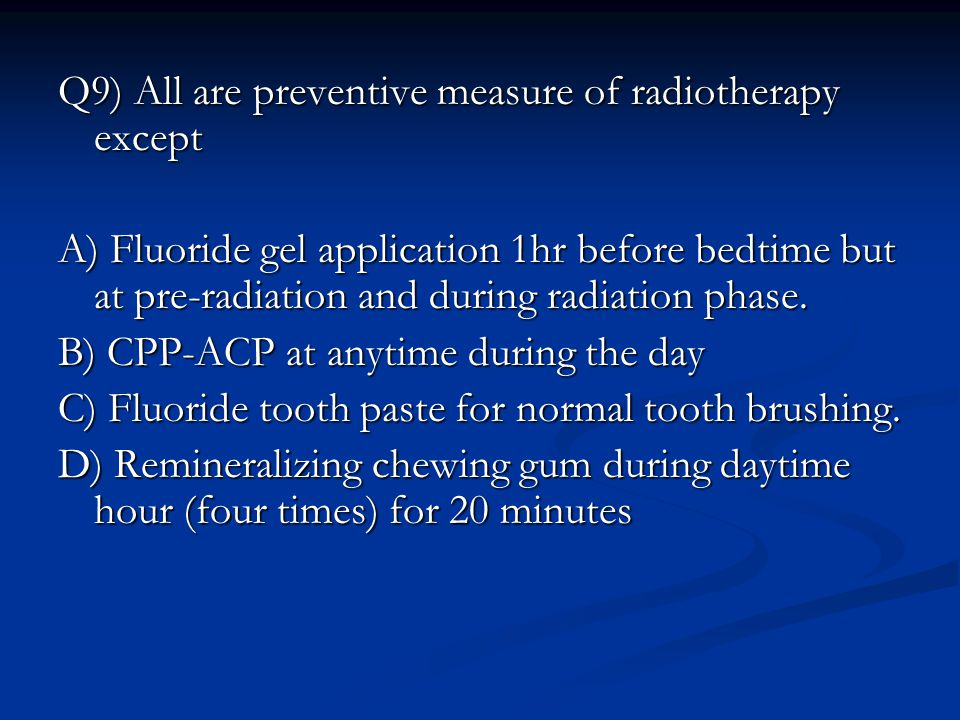 Q9) All are preventive measure of radiotherapy except A) Fluoride gel application 1hr before bedtime but at pre-radiation and during radiation phase.