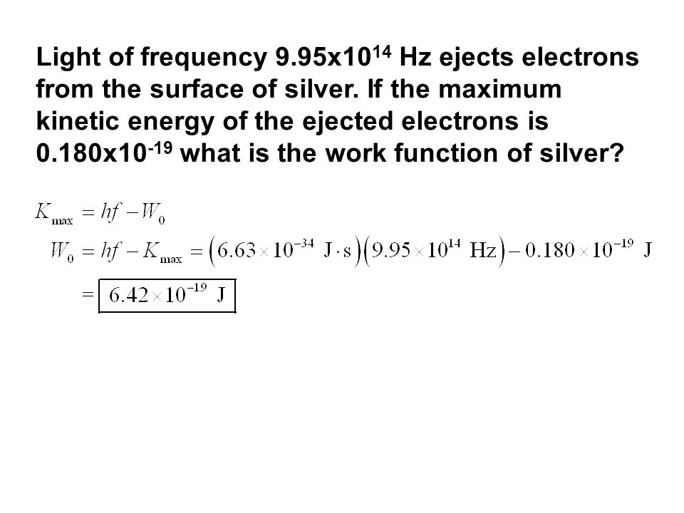 Light of frequency 9.95x10 14 Hz ejects electrons from the surface of silver. If the maximum kinetic energy of the ejected electrons is 0.180x10 -19 w
