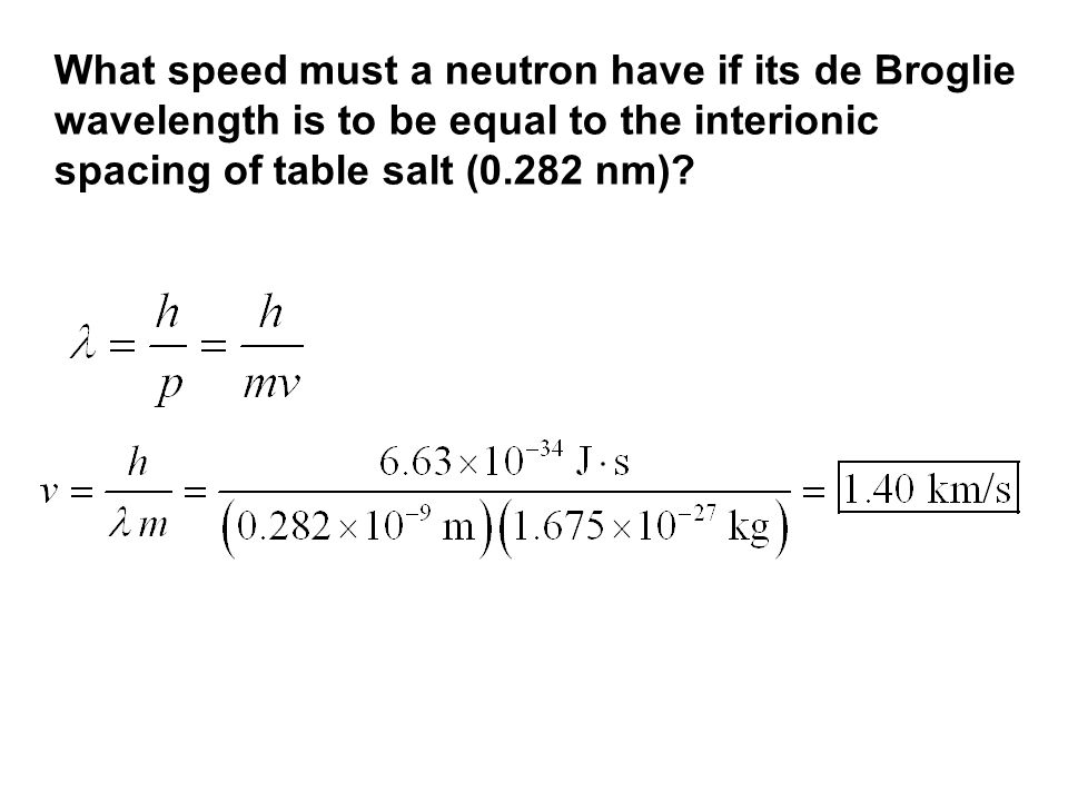 What speed must a neutron have if its de Broglie wavelength is to be equal to the interionic spacing of table salt (0.282 nm)?