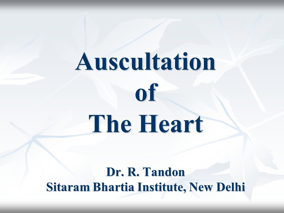 Auscultation of The Heart Dr. R. Tandon Sitaram Bhartia Institute, New Delhi