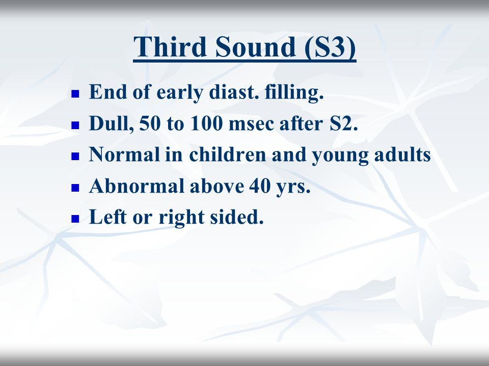 Third Sound (S3) End of early diast. filling. Dull, 50 to 100 msec after S2. Normal in children and young adults Abnormal above 40 yrs. Left or right