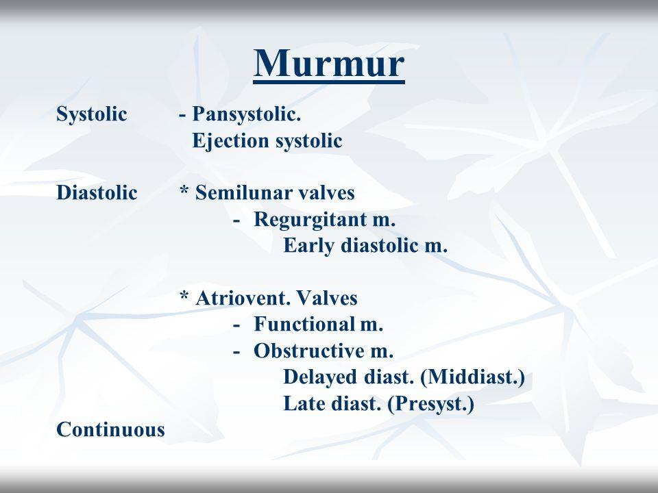 Murmur Systolic-Pansystolic. Ejection systolic Diastolic* Semilunar valves -Regurgitant m. Early diastolic m. * Atriovent. Valves -Functional m. -Obst