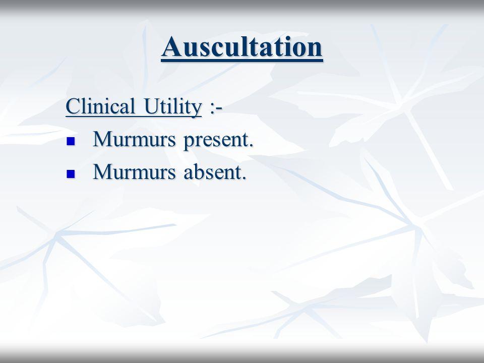 Auscultation Clinical Utility :- Murmurs present. Murmurs present. Murmurs absent. Murmurs absent.