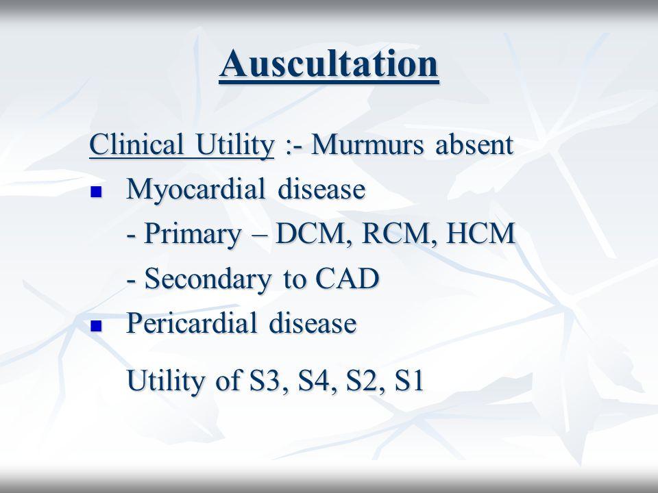 Auscultation Clinical Utility :- Murmurs absent Myocardial disease Myocardial disease - Primary – DCM, RCM, HCM - Secondary to CAD Pericardial disease Pericardial disease Utility of S3, S4, S2, S1