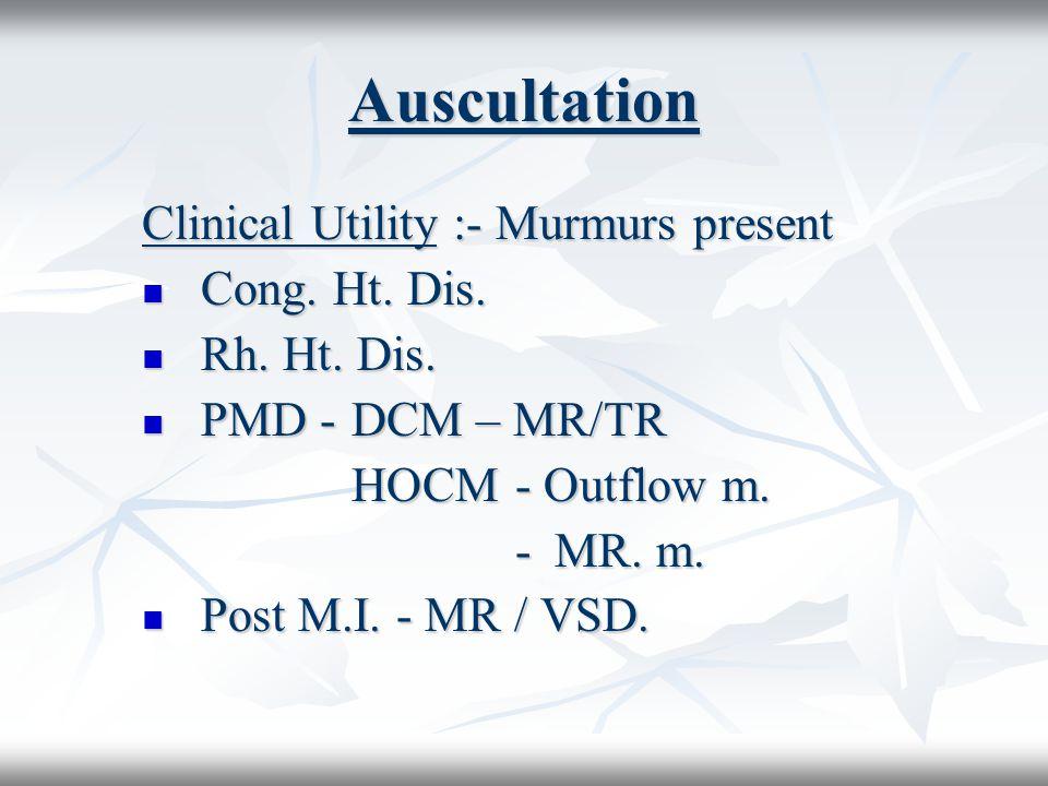 Auscultation Clinical Utility :- Murmurs present Cong. Ht. Dis. Cong. Ht. Dis. Rh. Ht. Dis. Rh. Ht. Dis. PMD -DCM – MR/TR PMD -DCM – MR/TR HOCM - Outf