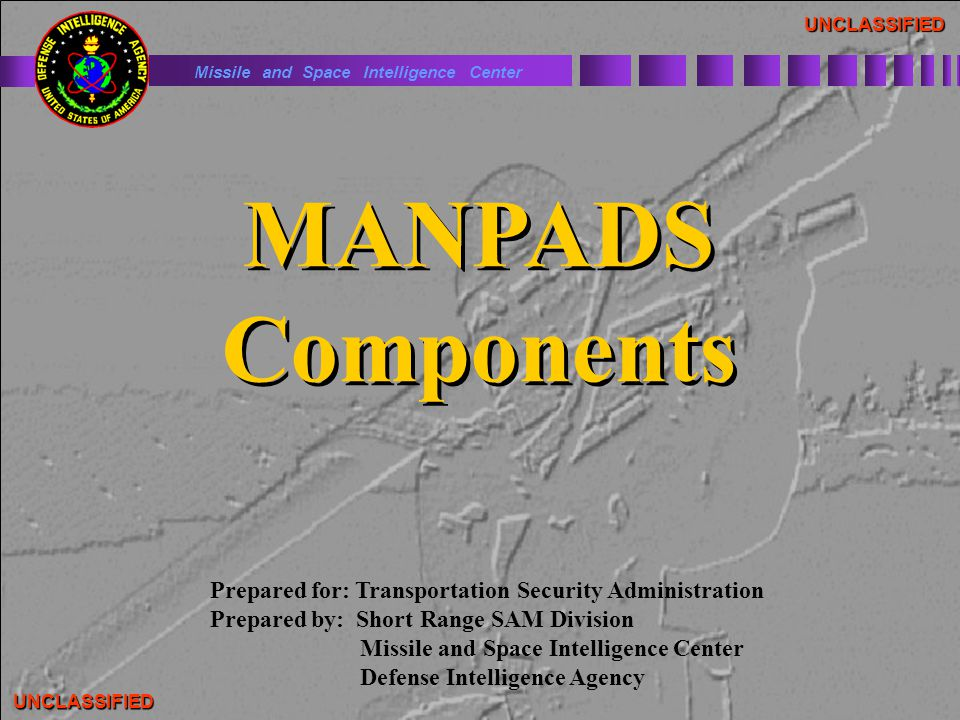 UNCLASSIFIED MANPADS Components MANPADS Components Prepared for: Transportation Security Administration Prepared by: Short Range SAM Division Missile and Space Intelligence Center Defense Intelligence Agency Missile and Space Intelligence Center UNCLASSIFIED