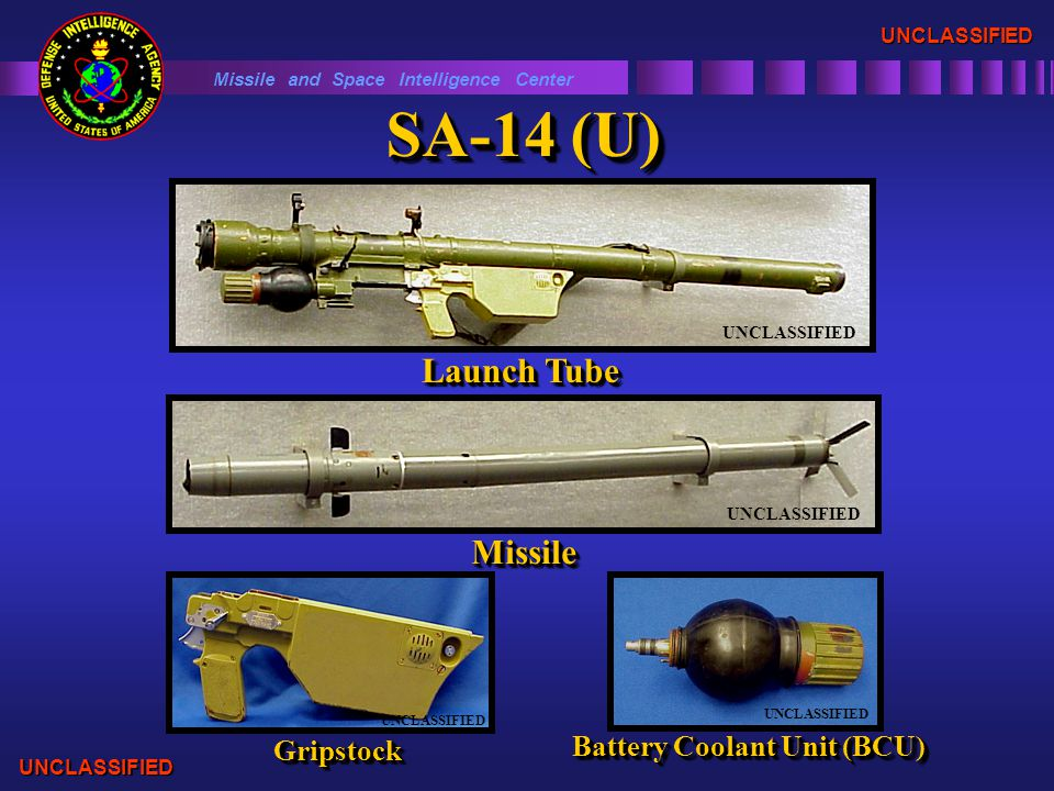 SA-14 (U) UNCLASSIFIED Launch Tube UNCLASSIFIED MissileMissile GripstockGripstock Battery Coolant Unit (BCU) UNCLASSIFIED Missile and Space Intelligence Center UNCLASSIFIED UNCLASSIFIED