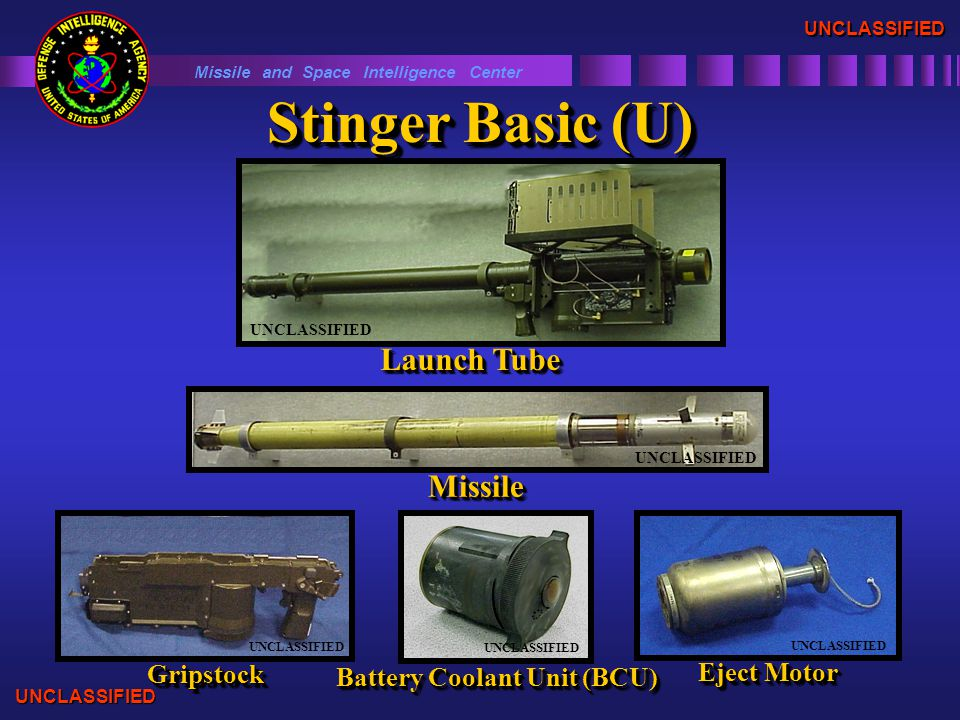 Stinger Basic (U) UNCLASSIFIED Launch Tube UNCLASSIFIED MissileMissile Missile and Space Intelligence Center UNCLASSIFIED GripstockGripstock UNCLASSIFIED UNCLASSIFIED Eject Motor UNCLASSIFIED Battery Coolant Unit (BCU) UNCLASSIFIED