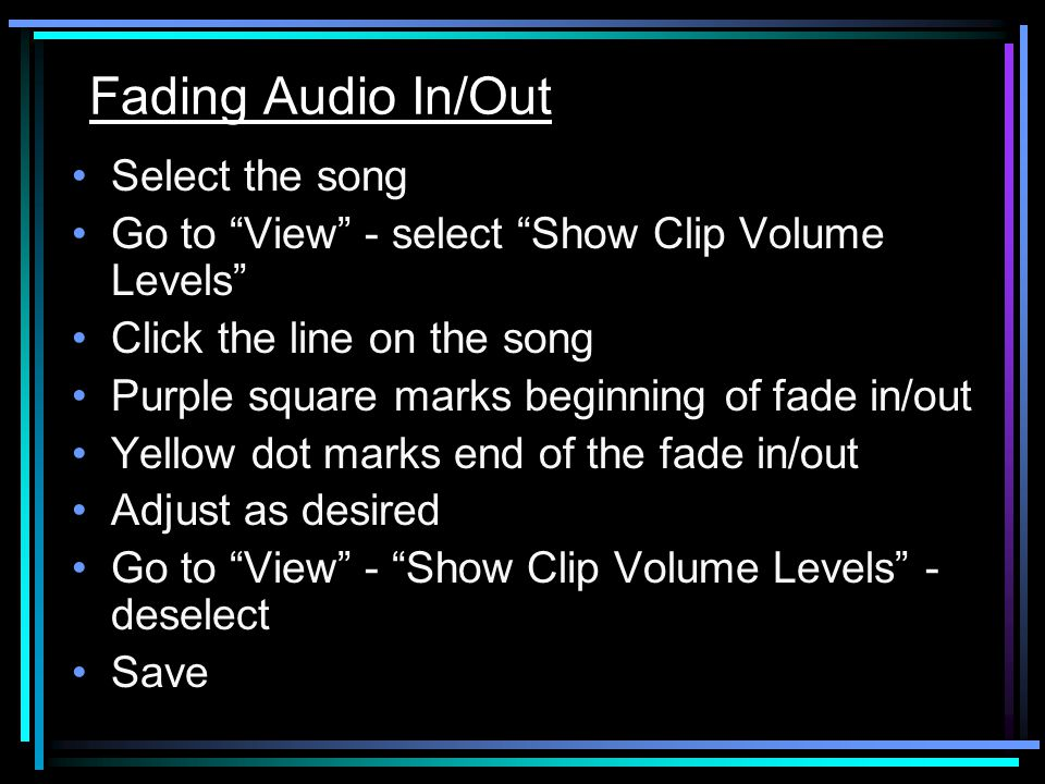 Fading Audio In/Out Select the song Go to View - select Show Clip Volume Levels Click the line on the song Purple square marks beginning of fade in/out Yellow dot marks end of the fade in/out Adjust as desired Go to View - Show Clip Volume Levels - deselect Save