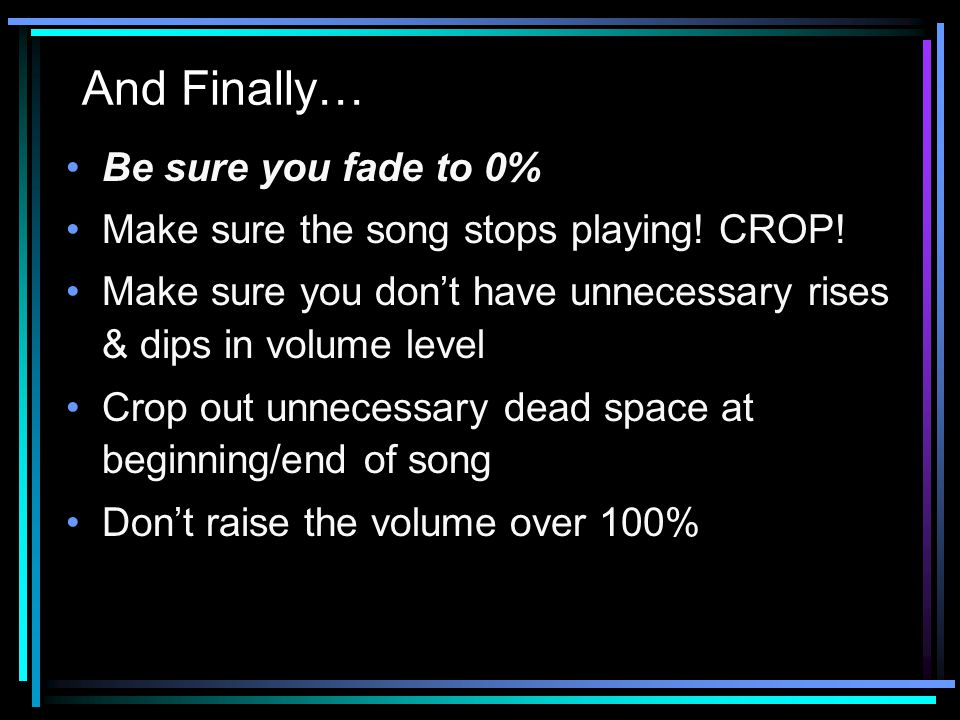 And Finally… Be sure you fade to 0% Make sure the song stops playing.