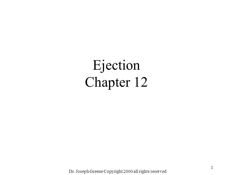 Dr. Joseph Greene Copyright 2000 all rights reserved 1 Ejection Chapter 12