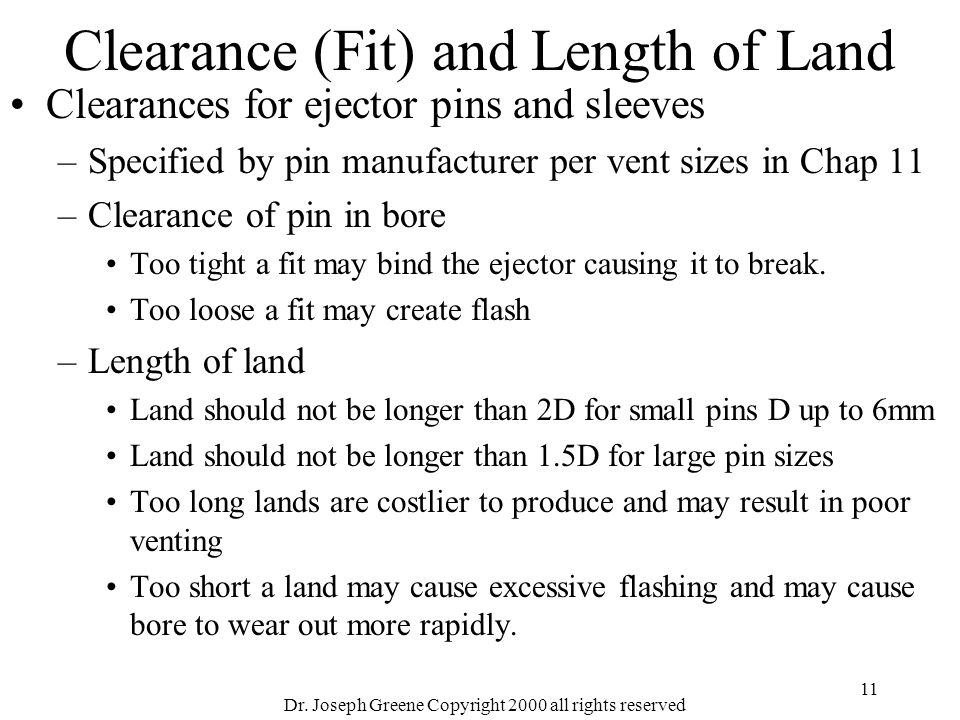 Dr. Joseph Greene Copyright 2000 all rights reserved 11 Clearance (Fit) and Length of Land Clearances for ejector pins and sleeves –Specified by pin m