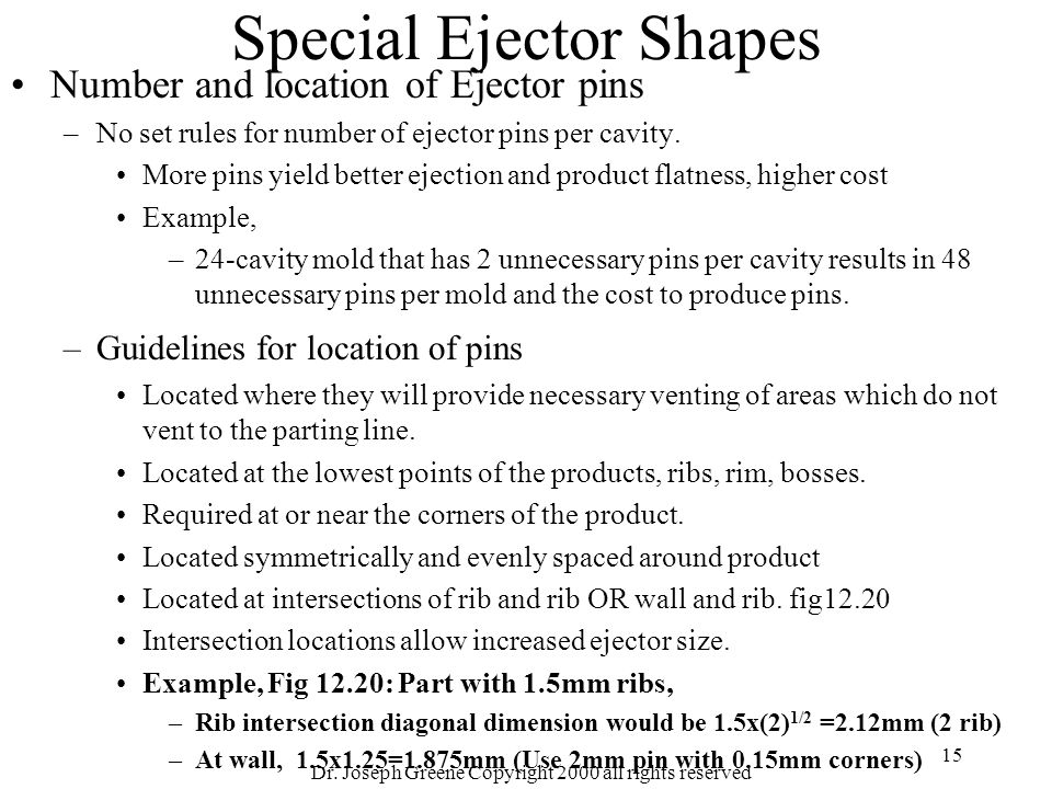 Dr. Joseph Greene Copyright 2000 all rights reserved 15 Special Ejector Shapes Number and location of Ejector pins –No set rules for number of ejector