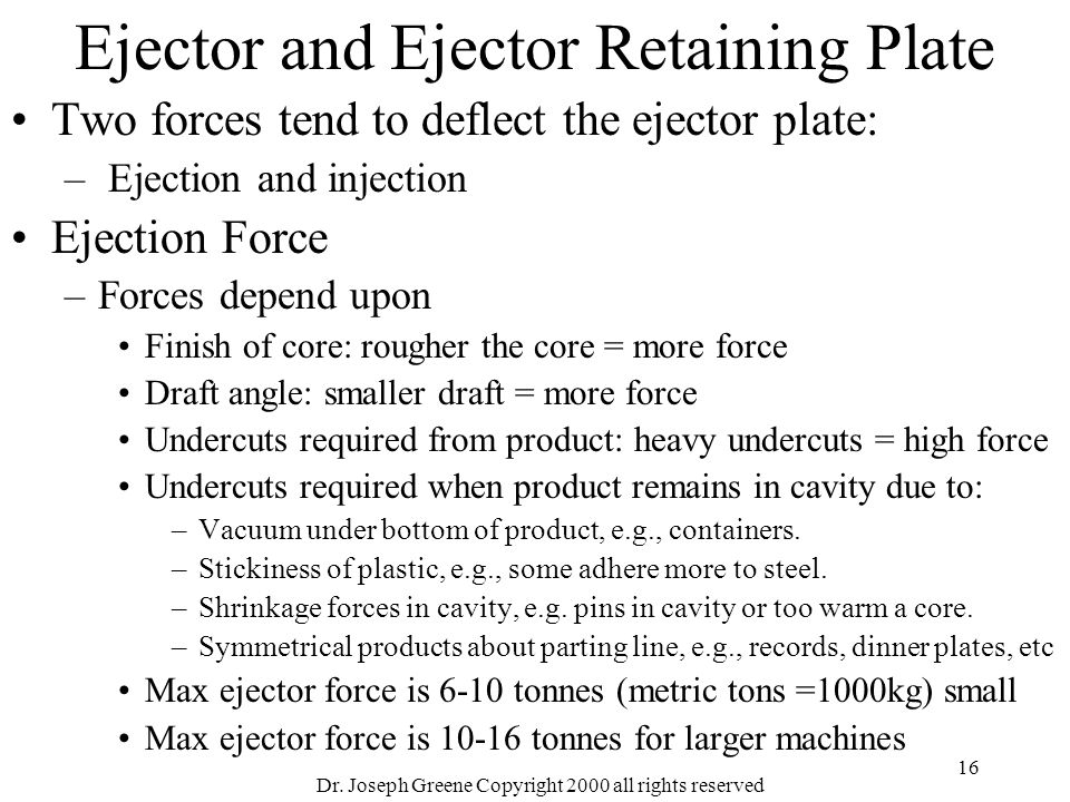 Dr. Joseph Greene Copyright 2000 all rights reserved 16 Ejector and Ejector Retaining Plate Two forces tend to deflect the ejector plate: – Ejection a