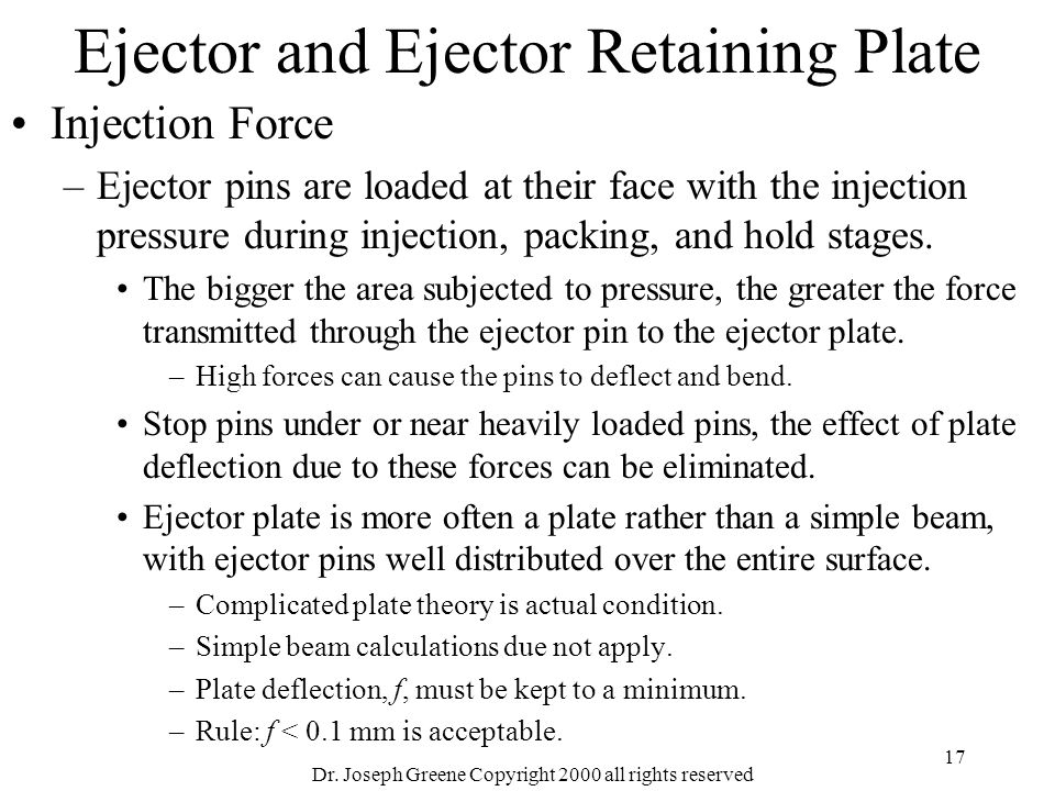 Dr. Joseph Greene Copyright 2000 all rights reserved 17 Ejector and Ejector Retaining Plate Injection Force –Ejector pins are loaded at their face wit