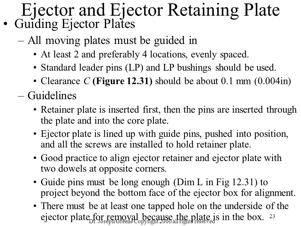 Dr. Joseph Greene Copyright 2000 all rights reserved 23 Ejector and Ejector Retaining Plate Guiding Ejector Plates –All moving plates must be guided i