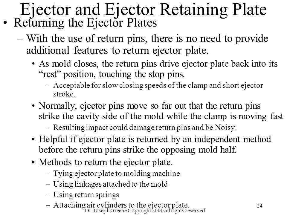 Dr. Joseph Greene Copyright 2000 all rights reserved 24 Ejector and Ejector Retaining Plate Returning the Ejector Plates –With the use of return pins,