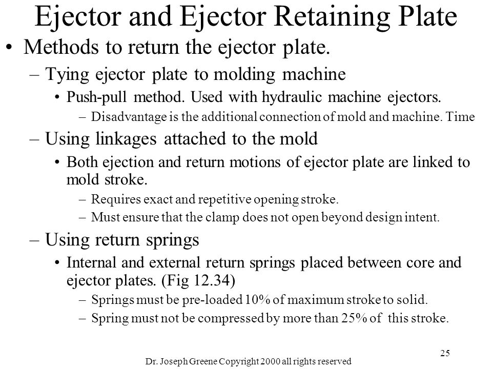 Dr. Joseph Greene Copyright 2000 all rights reserved 25 Ejector and Ejector Retaining Plate Methods to return the ejector plate. –Tying ejector plate