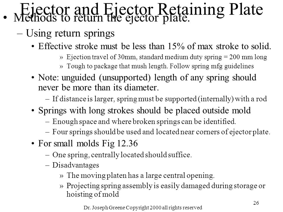 Dr. Joseph Greene Copyright 2000 all rights reserved 26 Ejector and Ejector Retaining Plate Methods to return the ejector plate. –Using return springs