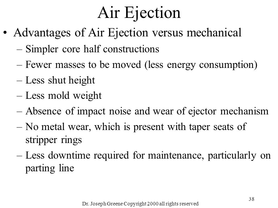 Dr. Joseph Greene Copyright 2000 all rights reserved 38 Air Ejection Advantages of Air Ejection versus mechanical –Simpler core half constructions –Fe